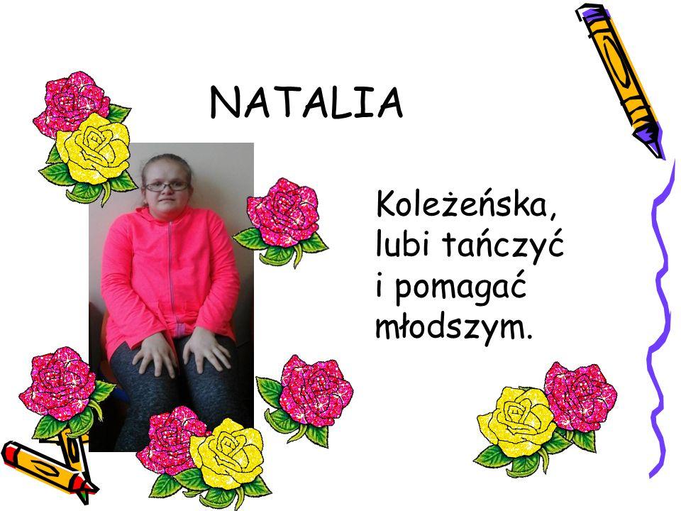 NATALIA Koleżeńska, lubi tańczyć i pomagać młodszym.