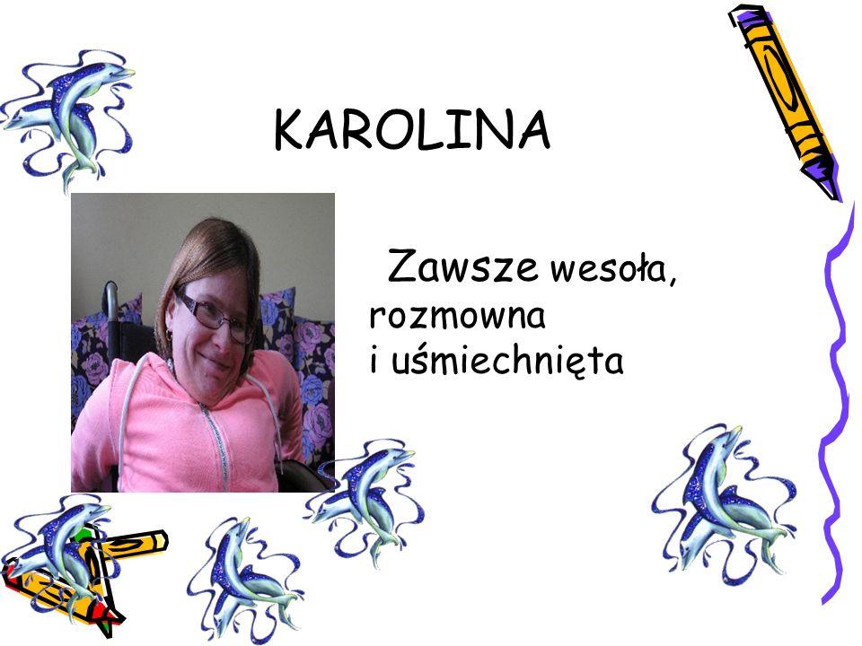 KAROLINA Zawsze wesoła, rozmowna i uśmiechnięta