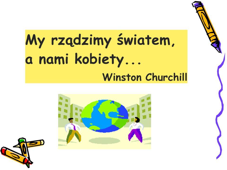 My rządzimy światem, a nami kobiety... Winston Churchill