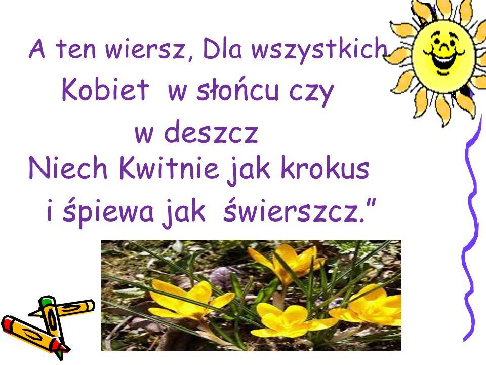 """A ten wiersz, Dla wszystkich Kobiet w słońcu czy w deszcz Niech Kwitnie jak krokus i śpiewa jak świerszcz."""""""