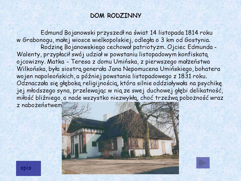Edmund Bojanowski przyszedł na świat 14 listopada 1814 roku w Grabonogu, małej wiosce wielkopolskiej, odległa o 3 km od Gostynia.