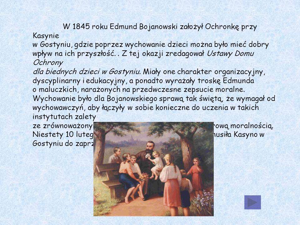 W 1845 roku Edmund Bojanowski założył Ochronkę przy Kasynie w Gostyniu, gdzie poprzez wychowanie dzieci można było mieć dobry wpływ na ich przyszłość..