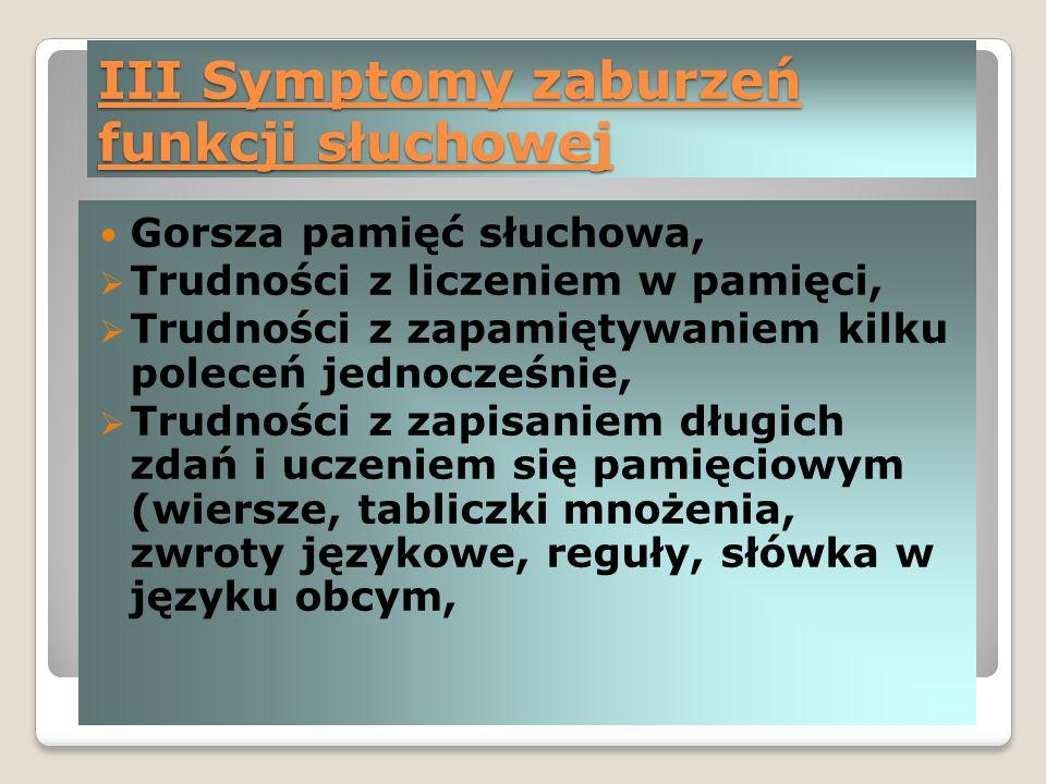 III Symptomy zaburzeń funkcji słuchowej Gorsza pamięć słuchowa,  Trudności z liczeniem w pamięci,  Trudności z zapamiętywaniem kilku poleceń jednocześnie,  Trudności z zapisaniem długich zdań i uczeniem się pamięciowym (wiersze, tabliczki mnożenia, zwroty językowe, reguły, słówka w języku obcym,