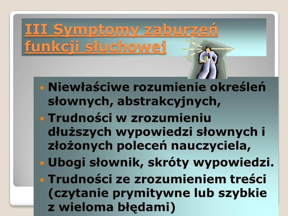 III Symptomy zaburzeń funkcji słuchowej Niewłaściwe rozumienie określeń słownych, abstrakcyjnych, Trudności w zrozumieniu dłuższych wypowiedzi słownych i złożonych poleceń nauczyciela, Ubogi słownik, skróty wypowiedzi.