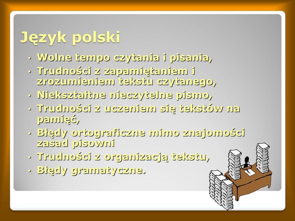 Język polski Wolne tempo czytania i pisania, Wolne tempo czytania i pisania, Trudności z zapamiętaniem i zrozumieniem tekstu czytanego, Trudności z zapamiętaniem i zrozumieniem tekstu czytanego, Niekształtne nieczytelne pismo, Niekształtne nieczytelne pismo, Trudności z uczeniem się tekstów na pamięć, Trudności z uczeniem się tekstów na pamięć, Błędy ortograficzne mimo znajomości zasad pisowni Błędy ortograficzne mimo znajomości zasad pisowni Trudności z organizacją tekstu, Trudności z organizacją tekstu, Błędy gramatyczne.