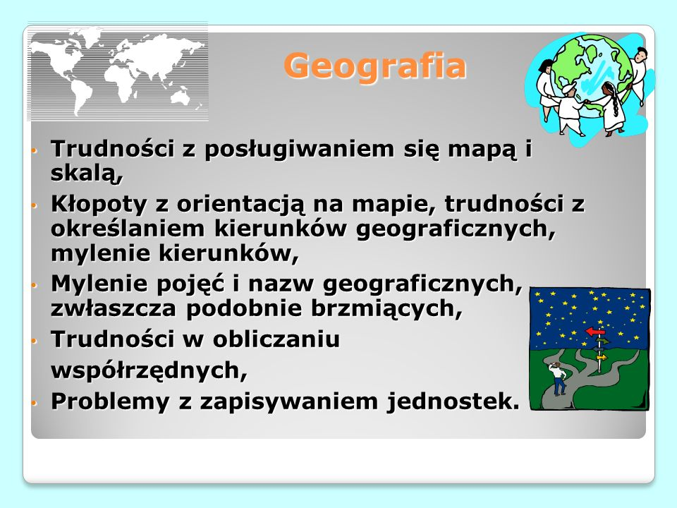 Geografia Trudności z posługiwaniem się mapą i skalą, Trudności z posługiwaniem się mapą i skalą, Kłopoty z orientacją na mapie, trudności z określaniem kierunków geograficznych, mylenie kierunków, Kłopoty z orientacją na mapie, trudności z określaniem kierunków geograficznych, mylenie kierunków, Mylenie pojęć i nazw geograficznych, zwłaszcza podobnie brzmiących, Mylenie pojęć i nazw geograficznych, zwłaszcza podobnie brzmiących, Trudności w obliczaniu Trudności w obliczaniuwspółrzędnych, Problemy z zapisywaniem jednostek.