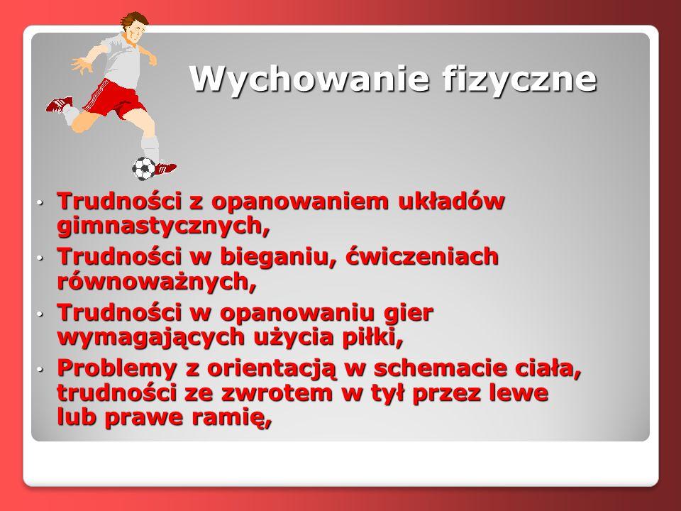 Wychowanie fizyczne Trudności z opanowaniem układów gimnastycznych, Trudności z opanowaniem układów gimnastycznych, Trudności w bieganiu, ćwiczeniach równoważnych, Trudności w bieganiu, ćwiczeniach równoważnych, Trudności w opanowaniu gier wymagających użycia piłki, Trudności w opanowaniu gier wymagających użycia piłki, Problemy z orientacją w schemacie ciała, trudności ze zwrotem w tył przez lewe lub prawe ramię, Problemy z orientacją w schemacie ciała, trudności ze zwrotem w tył przez lewe lub prawe ramię,
