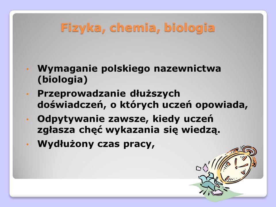Fizyka, chemia, biologia Wymaganie polskiego nazewnictwa (biologia) Przeprowadzanie dłuższych doświadczeń, o których uczeń opowiada, Odpytywanie zawsze, kiedy uczeń zgłasza chęć wykazania się wiedzą.