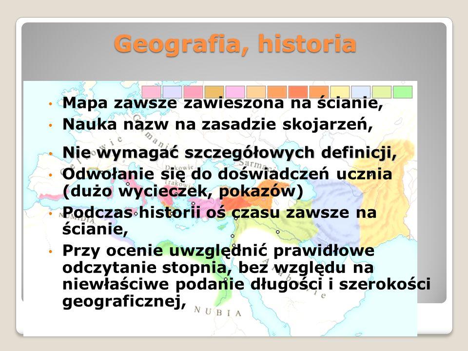 Geografia, historia Mapa zawsze zawieszona na ścianie, Nauka nazw na zasadzie skojarzeń, Nie wymagać szczegółowych definicji, Nie wymagać szczegółowych definicji, Odwołanie się do doświadczeń ucznia (dużo wycieczek, pokazów) Podczas historii oś czasu zawsze na ścianie, Przy ocenie uwzględnić prawidłowe odczytanie stopnia, bez względu na niewłaściwe podanie długości i szerokości geograficznej,