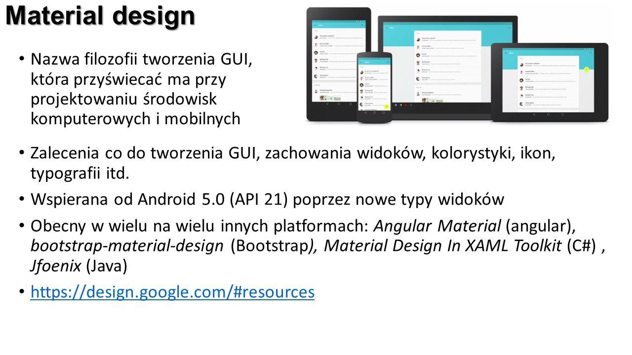 Material design Nazwa filozofii tworzenia GUI, która przyświecać ma przy projektowaniu środowisk komputerowych i mobilnych Zalecenia co do tworzenia GUI, zachowania widoków, kolorystyki, ikon, typografii itd.
