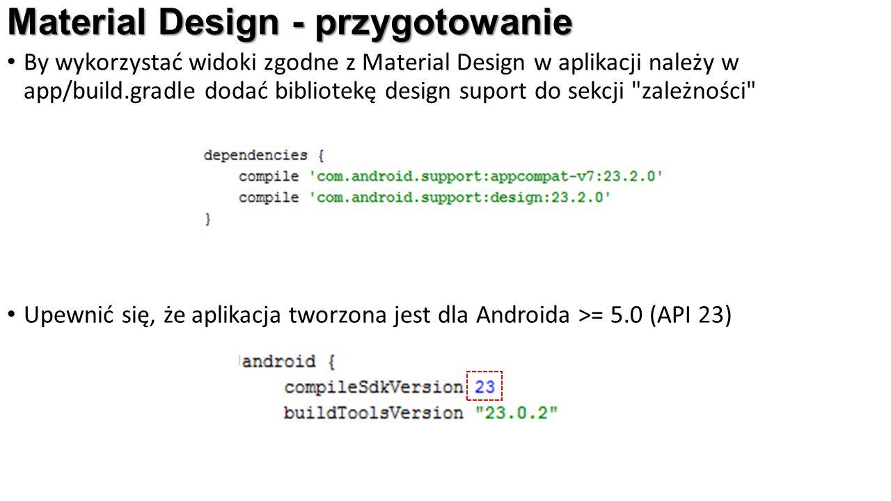 Material Design - przygotowanie By wykorzystać widoki zgodne z Material Design w aplikacji należy w app/build.gradle dodać bibliotekę design suport do sekcji zależności Upewnić się, że aplikacja tworzona jest dla Androida >= 5.0 (API 23)