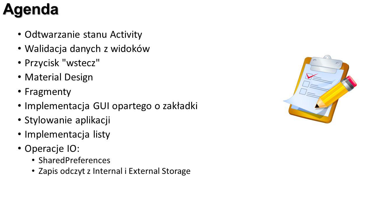 Agenda Odtwarzanie stanu Activity Walidacja danych z widoków Przycisk wstecz Material Design Fragmenty Implementacja GUI opartego o zakładki Stylowanie aplikacji Implementacja listy Operacje IO: SharedPreferences Zapis odczyt z Internal i External Storage