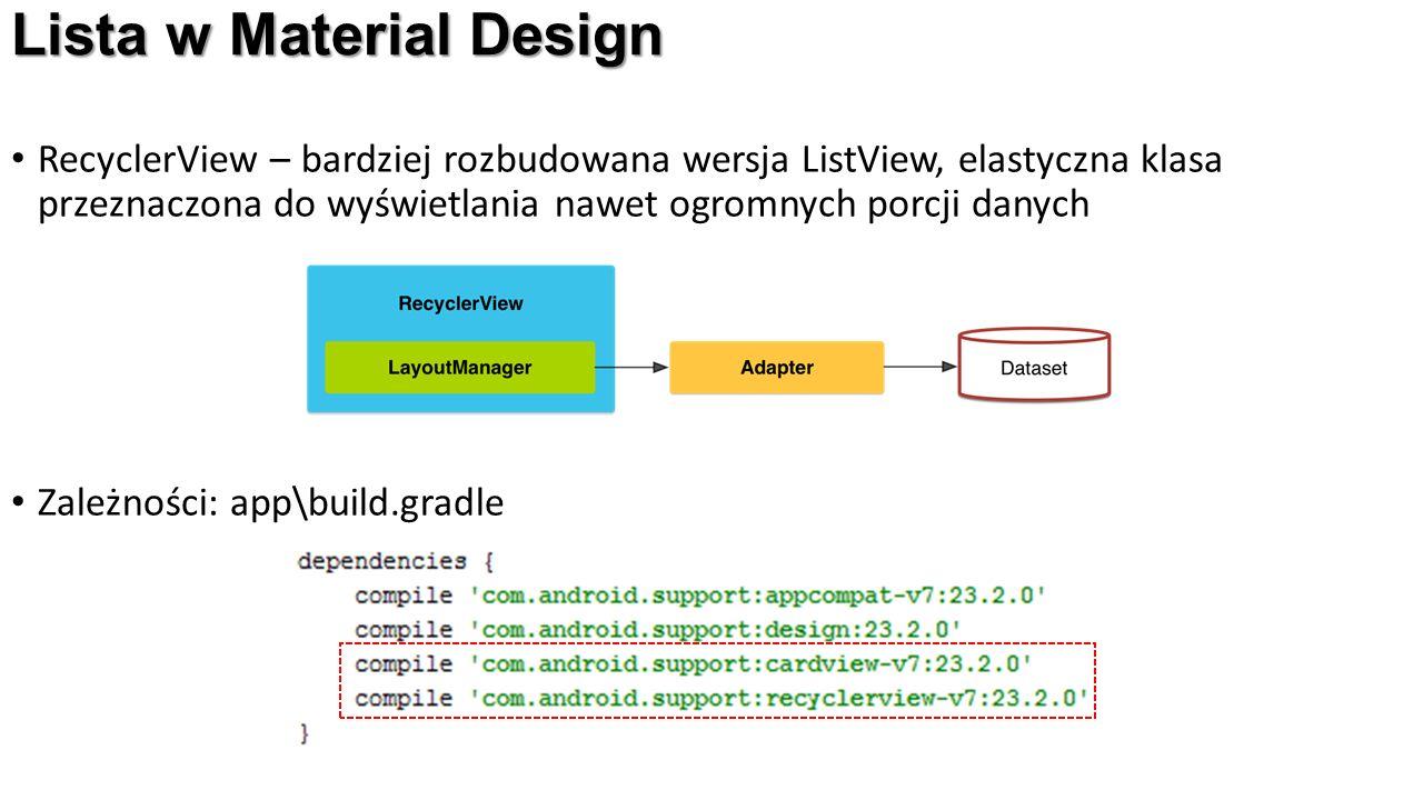 Lista w Material Design RecyclerView – bardziej rozbudowana wersja ListView, elastyczna klasa przeznaczona do wyświetlania nawet ogromnych porcji danych Zależności: app\build.gradle