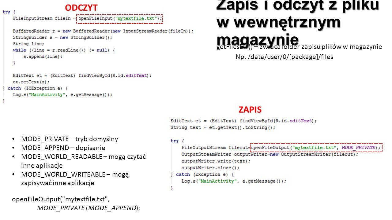 Zapis i odczyt z pliku w wewnętrznym magazynie ODCZYT ZAPIS MODE_PRIVATE – tryb domyślny MODE_APPEND – dopisanie MODE_WORLD_READABLE – mogą czytać inne aplikacje MODE_WORLD_WRITEABLE – mogą zapisywać inne aplikacje openFileOutput( mytextfile.txt , MODE_PRIVATE|MODE_APPEND); getFilesDir() – zwraca folder zapisu plików w magazynie Np.