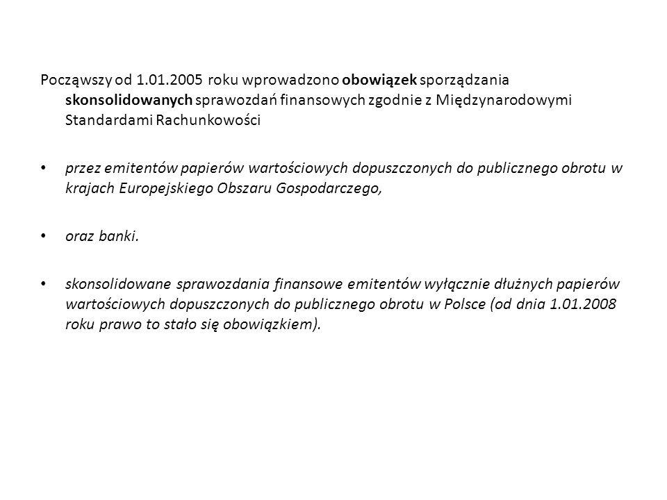 Począwszy od 1.01.2005 roku wprowadzono obowiązek sporządzania skonsolidowanych sprawozdań finansowych zgodnie z Międzynarodowymi Standardami Rachunkowości przez emitentów papierów wartościowych dopuszczonych do publicznego obrotu w krajach Europejskiego Obszaru Gospodarczego, oraz banki.