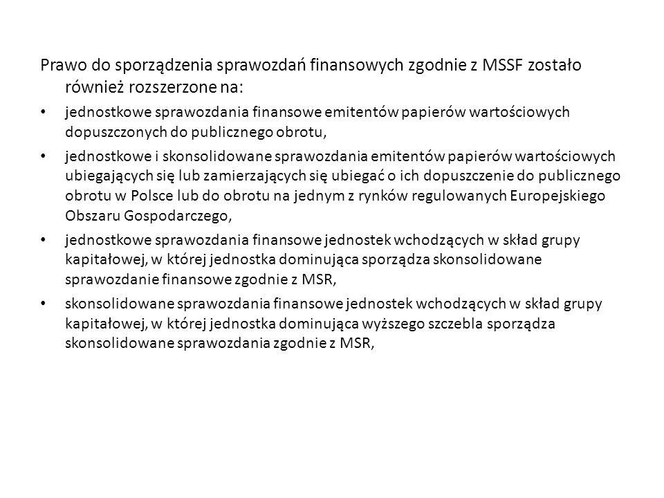 Prawo do sporządzenia sprawozdań finansowych zgodnie z MSSF zostało również rozszerzone na: jednostkowe sprawozdania finansowe emitentów papierów wartościowych dopuszczonych do publicznego obrotu, jednostkowe i skonsolidowane sprawozdania emitentów papierów wartościowych ubiegających się lub zamierzających się ubiegać o ich dopuszczenie do publicznego obrotu w Polsce lub do obrotu na jednym z rynków regulowanych Europejskiego Obszaru Gospodarczego, jednostkowe sprawozdania finansowe jednostek wchodzących w skład grupy kapitałowej, w której jednostka dominująca sporządza skonsolidowane sprawozdanie finansowe zgodnie z MSR, skonsolidowane sprawozdania finansowe jednostek wchodzących w skład grupy kapitałowej, w której jednostka dominująca wyższego szczebla sporządza skonsolidowane sprawozdania zgodnie z MSR,