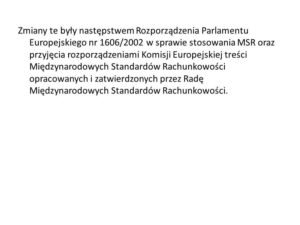 Zmiany te były następstwem Rozporządzenia Parlamentu Europejskiego nr 1606/2002 w sprawie stosowania MSR oraz przyjęcia rozporządzeniami Komisji Europejskiej treści Międzynarodowych Standardów Rachunkowości opracowanych i zatwierdzonych przez Radę Międzynarodowych Standardów Rachunkowości.