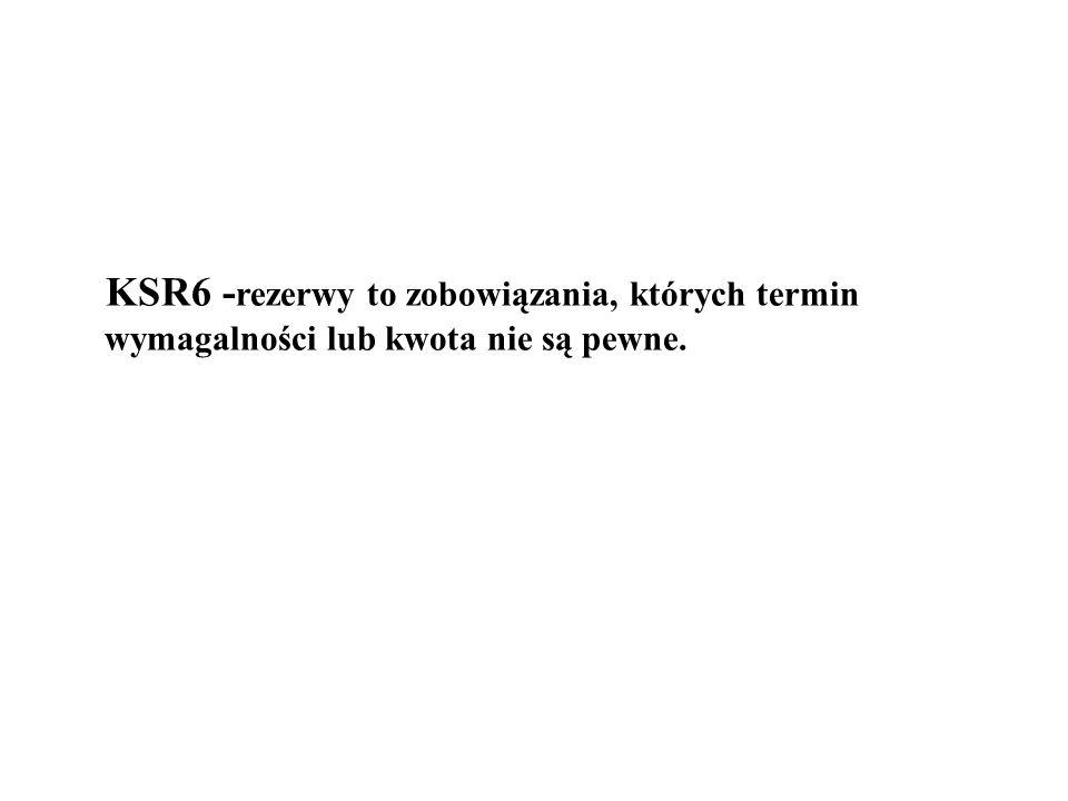 KSR6 - rezerwy to zobowiązania, których termin wymagalności lub kwota nie są pewne.