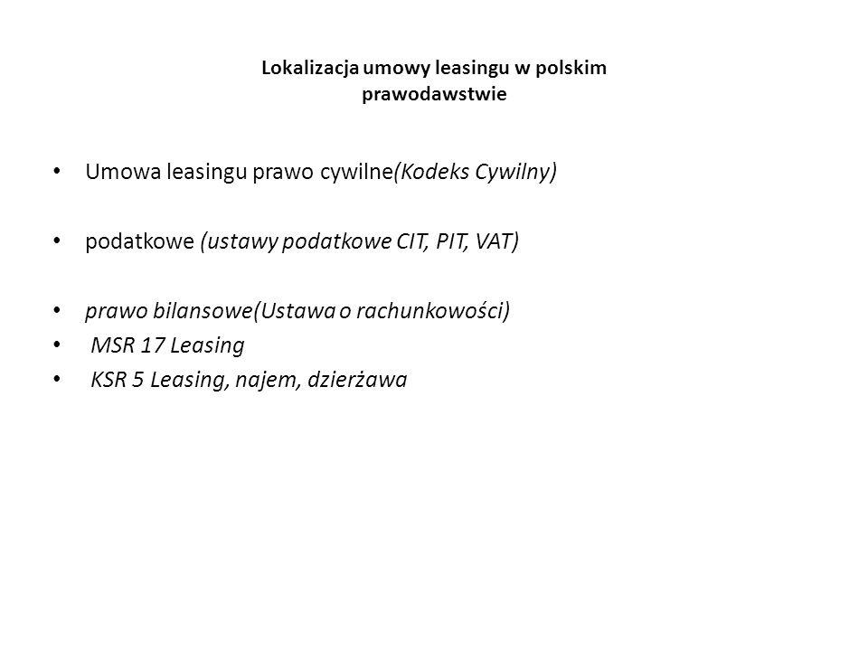 Lokalizacja umowy leasingu w polskim prawodawstwie Umowa leasingu prawo cywilne(Kodeks Cywilny) podatkowe (ustawy podatkowe CIT, PIT, VAT) prawo bilansowe(Ustawa o rachunkowości) MSR 17 Leasing KSR 5 Leasing, najem, dzierżawa