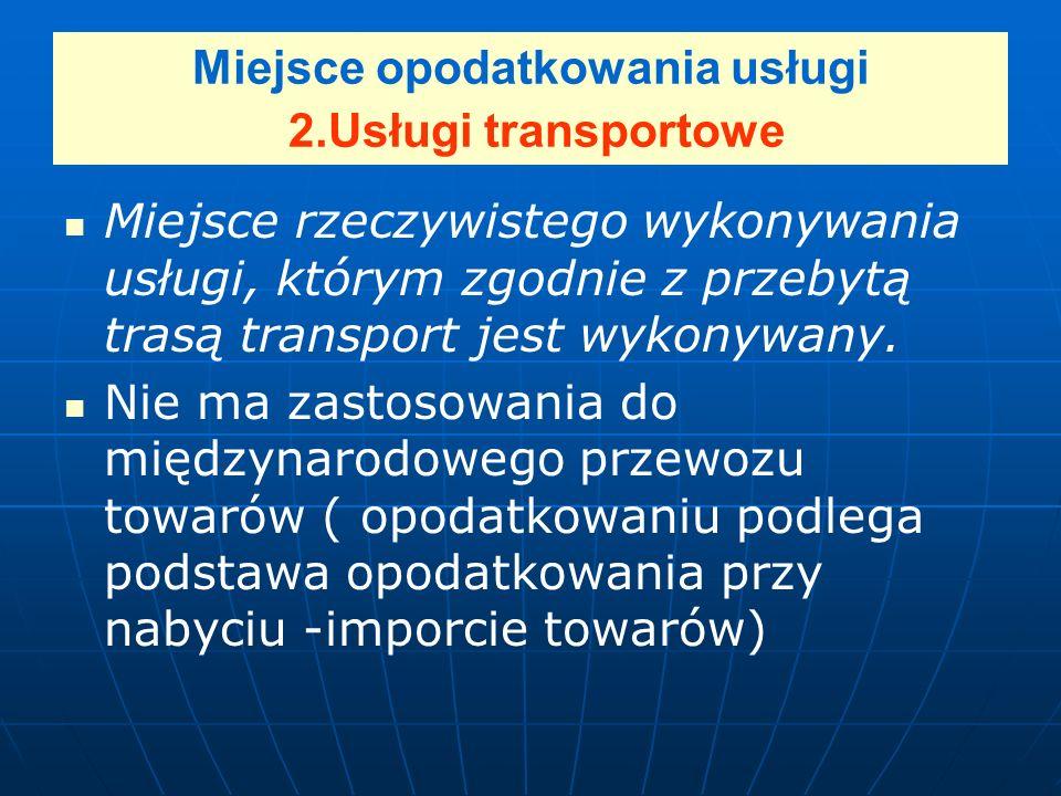 Miejsce opodatkowania usługi 2.Usługi transportowe Miejsce rzeczywistego wykonywania usługi, którym zgodnie z przebytą trasą transport jest wykonywany.