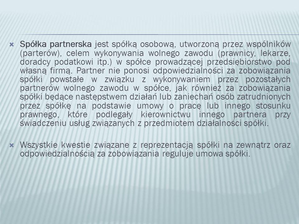  Spółka partnerska jest spółką osobową, utworzoną przez wspólników (parterów), celem wykonywania wolnego zawodu (prawnicy, lekarze, doradcy podatkowi itp.) w spółce prowadzącej przedsiębiorstwo pod własną firmą.