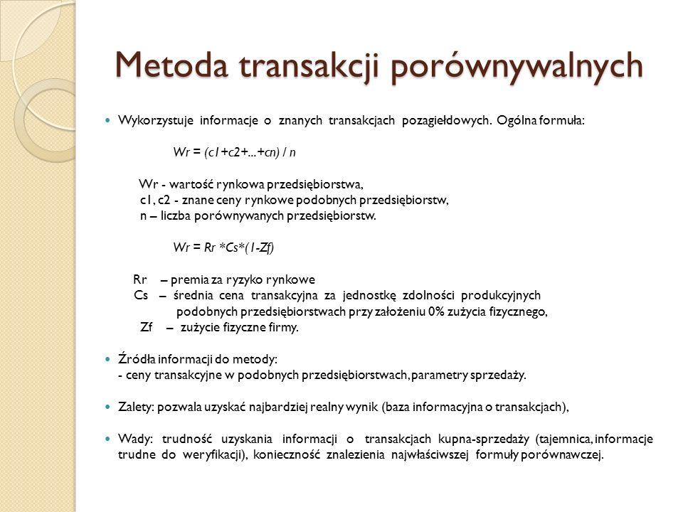 Metoda transakcji porównywalnych Wykorzystuje informacje o znanych transakcjach pozagiełdowych. Ogólna formuła: Wr = (c1+c2+...+cn) / n Wr - wartość r