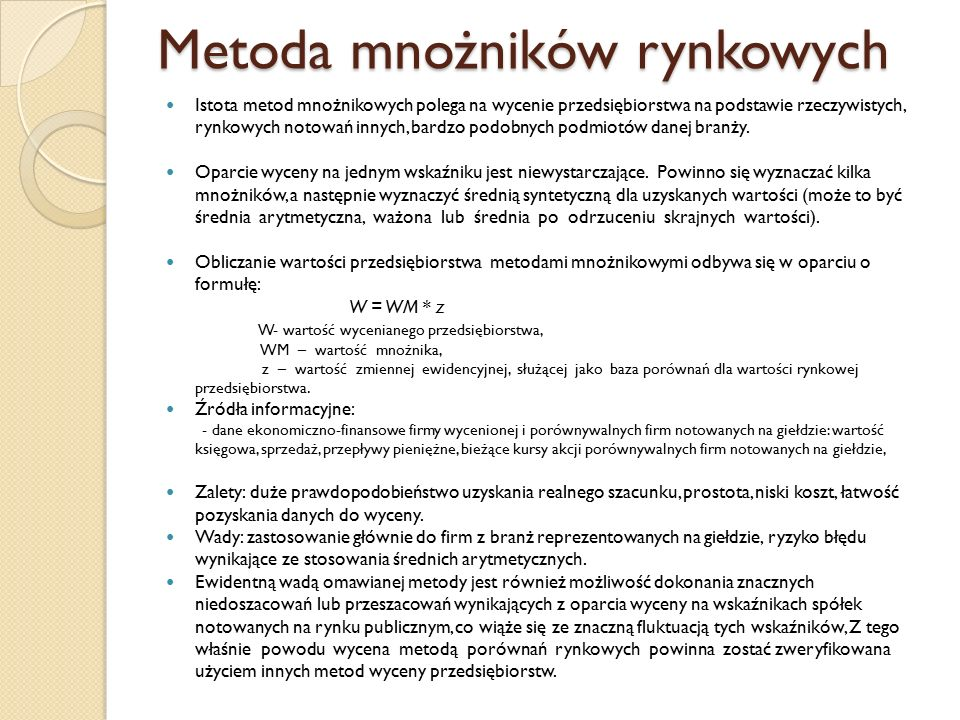 Metoda mnożników rynkowych Istota metod mnożnikowych polega na wycenie przedsiębiorstwa na podstawie rzeczywistych, rynkowych notowań innych, bardzo podobnych podmiotów danej branży.