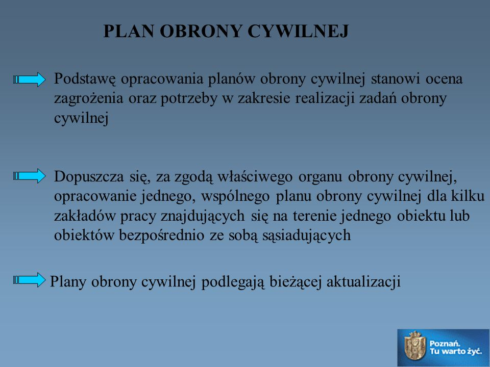 Podstawę opracowania planów obrony cywilnej stanowi ocena zagrożenia oraz potrzeby w zakresie realizacji zadań obrony cywilnej Dopuszcza się, za zgodą właściwego organu obrony cywilnej, opracowanie jednego, wspólnego planu obrony cywilnej dla kilku zakładów pracy znajdujących się na terenie jednego obiektu lub obiektów bezpośrednio ze sobą sąsiadujących Plany obrony cywilnej podlegają bieżącej aktualizacji PLAN OBRONY CYWILNEJ