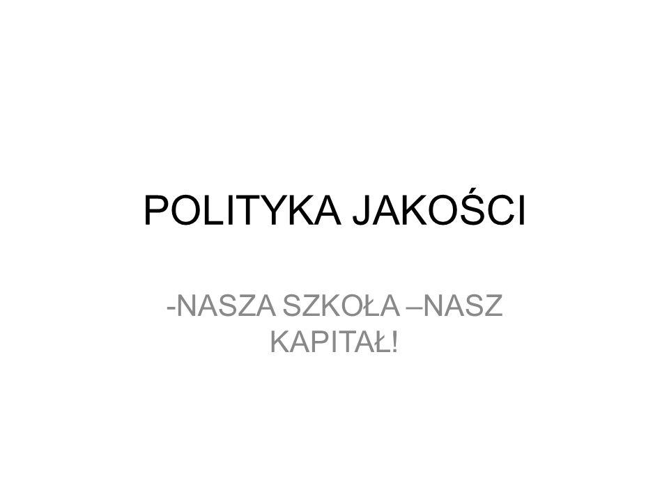 POLITYKA JAKOŚCI -NASZA SZKOŁA –NASZ KAPITAŁ!