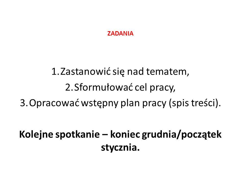 ZADANIA 1.Zastanowić się nad tematem, 2.Sformułować cel pracy, 3.Opracować wstępny plan pracy (spis treści).