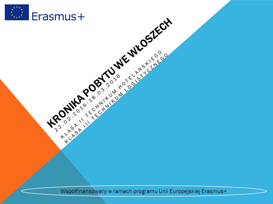 KRONIKA POBYTU WE WŁOSZECH 22.02.2016-18.03.2016 KLASA II TECHNIKUM HOTELARSKIEGO KLASA III TECHNIKUM LOGISTYCZNEGO Współfinansowany w ramach programu Unii Europejskiej Erasmus+