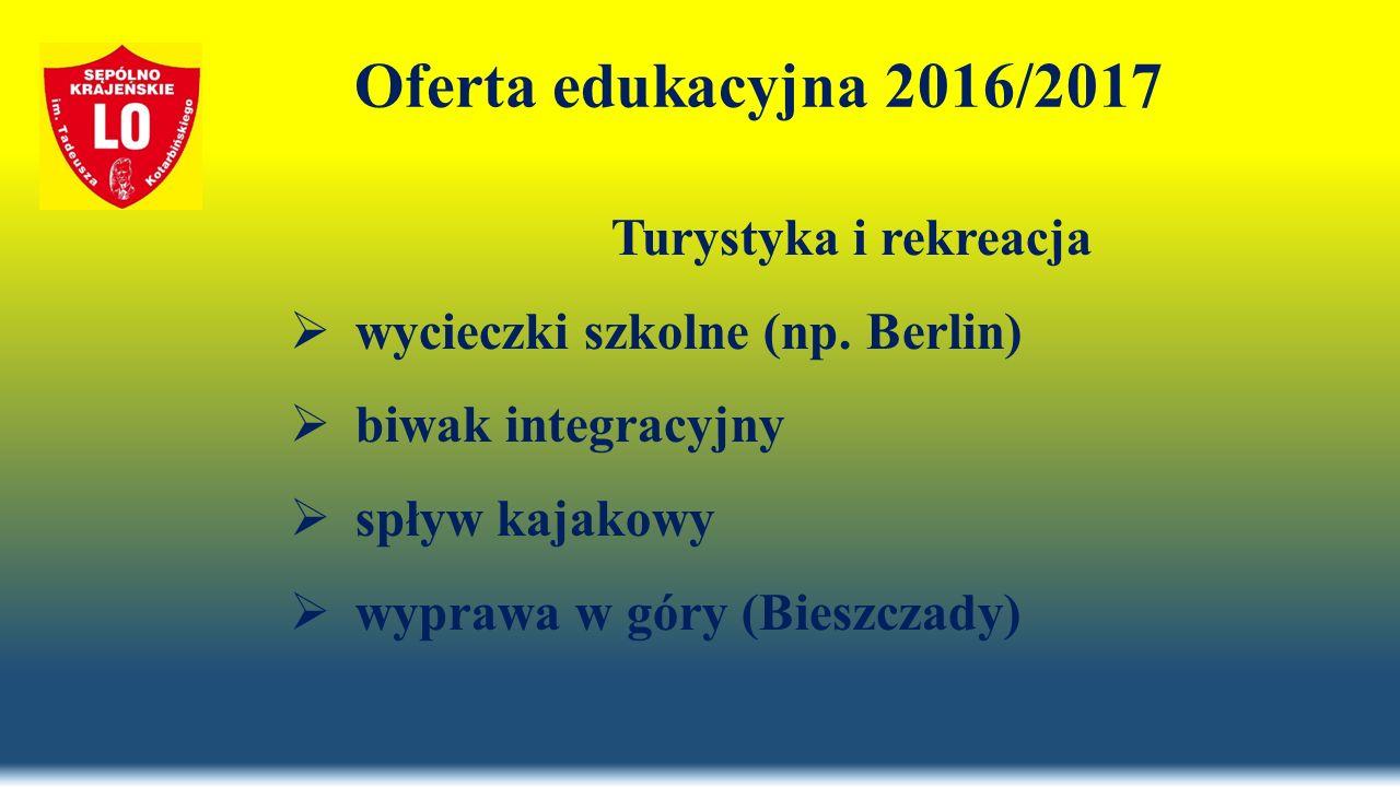 Oferta edukacyjna 2016/2017 Turystyka i rekreacja  wycieczki szkolne (np. Berlin)  biwak integracyjny  spływ kajakowy  wyprawa w góry (Bieszczady)