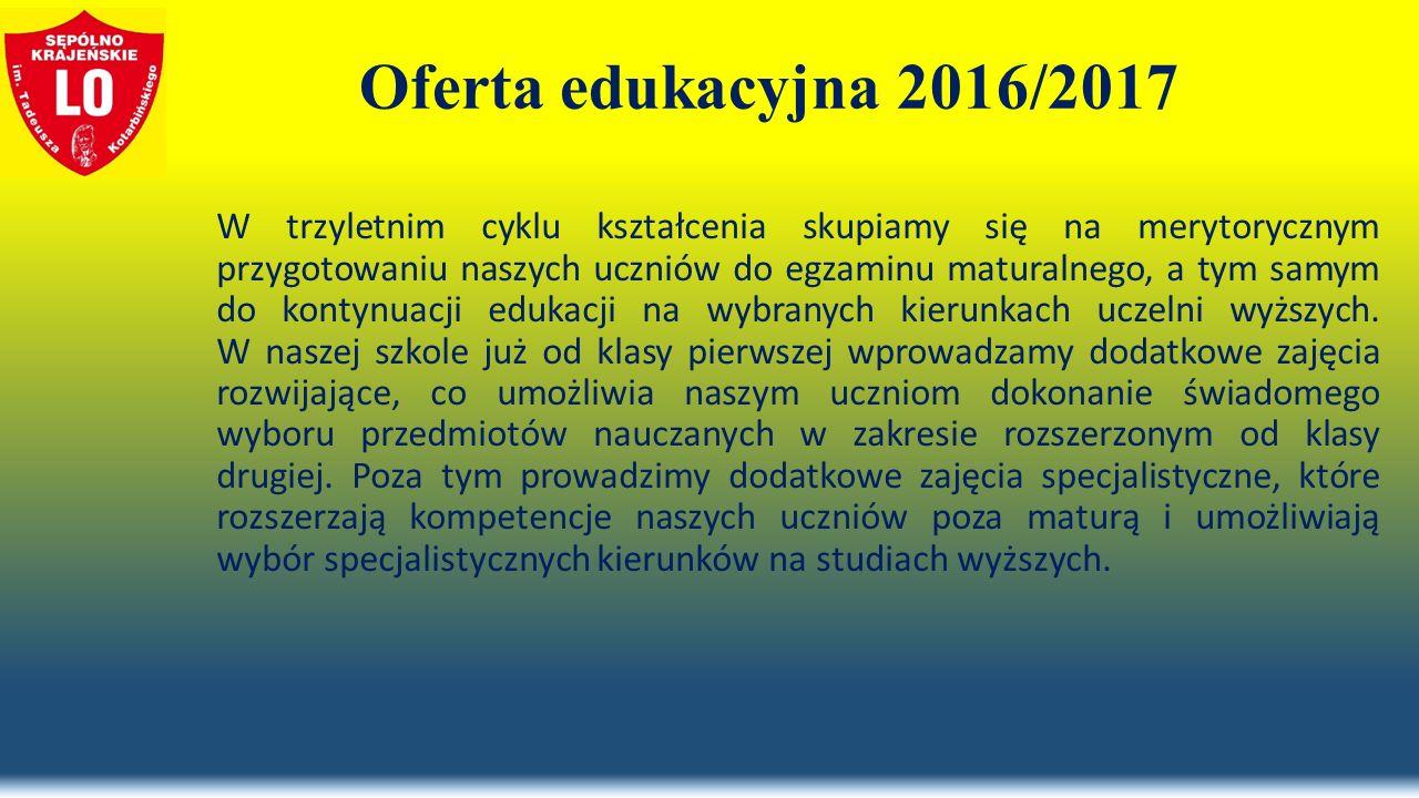 Oferta edukacyjna 2016/2017 W trzyletnim cyklu kształcenia skupiamy się na merytorycznym przygotowaniu naszych uczniów do egzaminu maturalnego, a tym samym do kontynuacji edukacji na wybranych kierunkach uczelni wyższych.