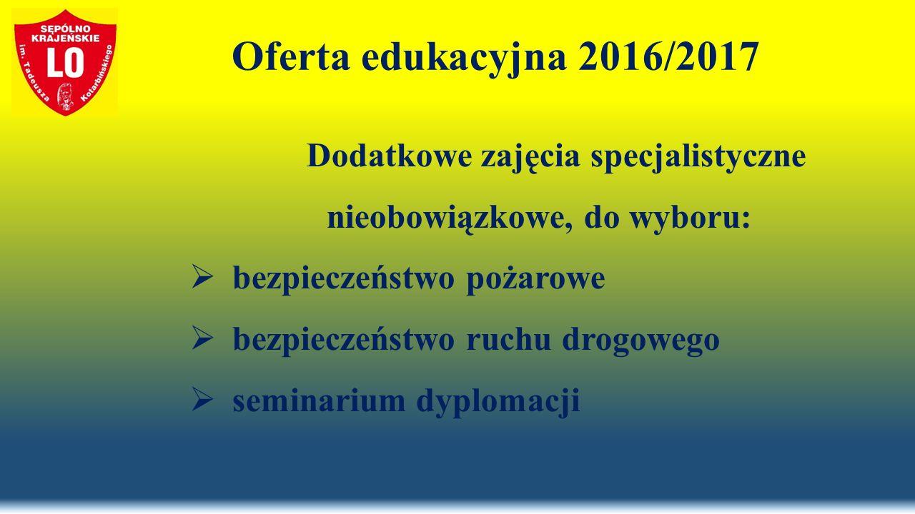 Oferta edukacyjna 2016/2017 Dodatkowe zajęcia specjalistyczne nieobowiązkowe, do wyboru:  bezpieczeństwo pożarowe  bezpieczeństwo ruchu drogowego  seminarium dyplomacji