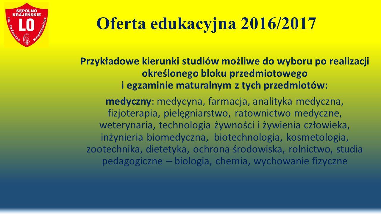 Oferta edukacyjna 2016/2017 Przykładowe kierunki studiów możliwe do wyboru po realizacji określonego bloku przedmiotowego i egzaminie maturalnym z tych przedmiotów: medyczny: medycyna, farmacja, analityka medyczna, fizjoterapia, pielęgniarstwo, ratownictwo medyczne, weterynaria, technologia żywności i żywienia człowieka, inżynieria biomedyczna, biotechnologia, kosmetologia, zootechnika, dietetyka, ochrona środowiska, rolnictwo, studia pedagogiczne – biologia, chemia, wychowanie fizyczne