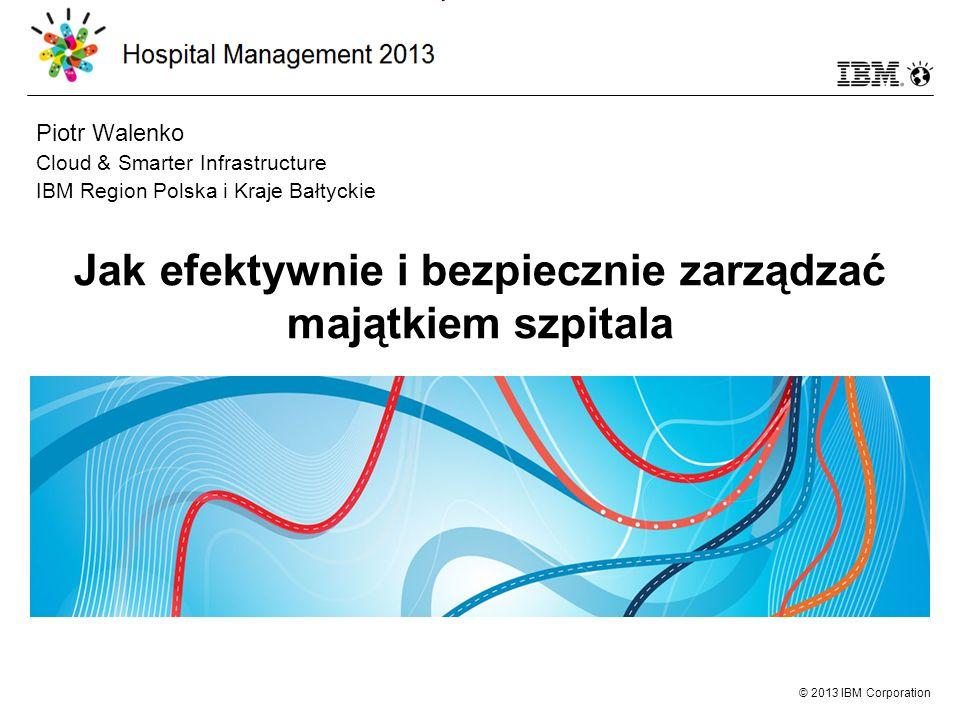 © 2013 IBM Corporation Jak efektywnie i bezpiecznie zarządzać majątkiem szpitala Piotr Walenko Cloud & Smarter Infrastructure IBM Region Polska i Kraje Bałtyckie