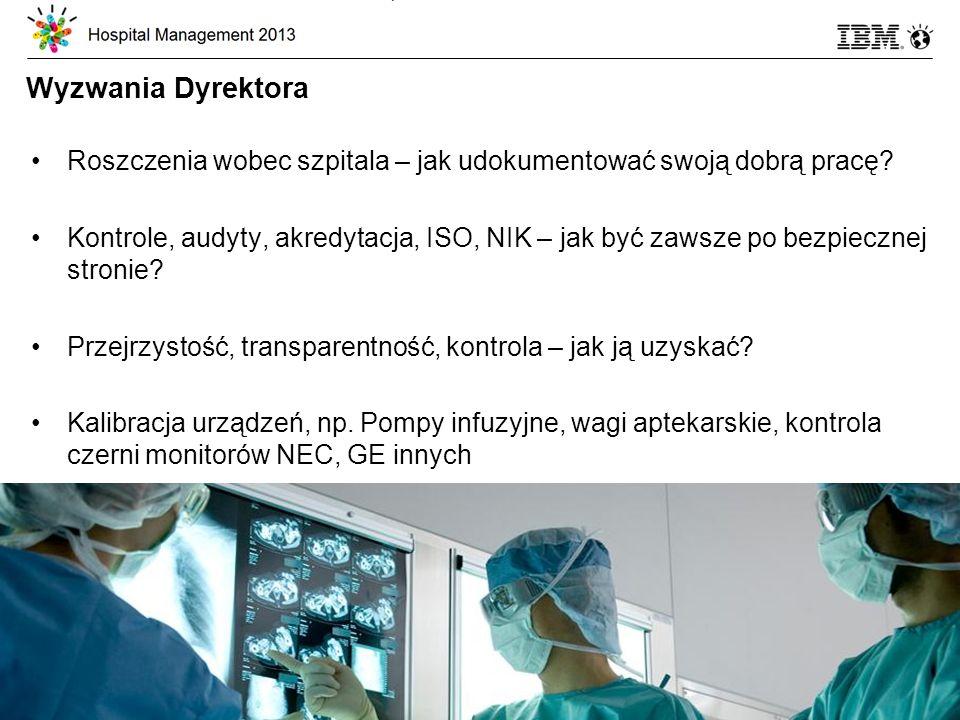 © 2013 IBM Corporation 10 Wyzwania Dyrektora Roszczenia wobec szpitala – jak udokumentować swoją dobrą pracę.