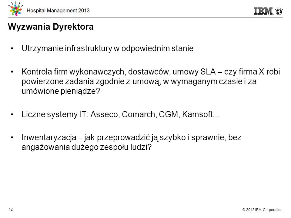 © 2013 IBM Corporation 12 Wyzwania Dyrektora Utrzymanie infrastruktury w odpowiednim stanie Kontrola firm wykonawczych, dostawców, umowy SLA – czy firma X robi powierzone zadania zgodnie z umową, w wymaganym czasie i za umówione pieniądze.