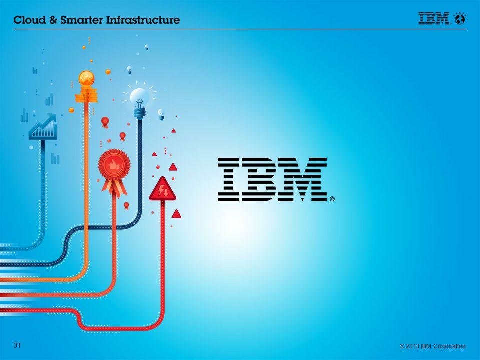 © 2013 IBM Corporation 31 © 2013 IBM Corporation 31