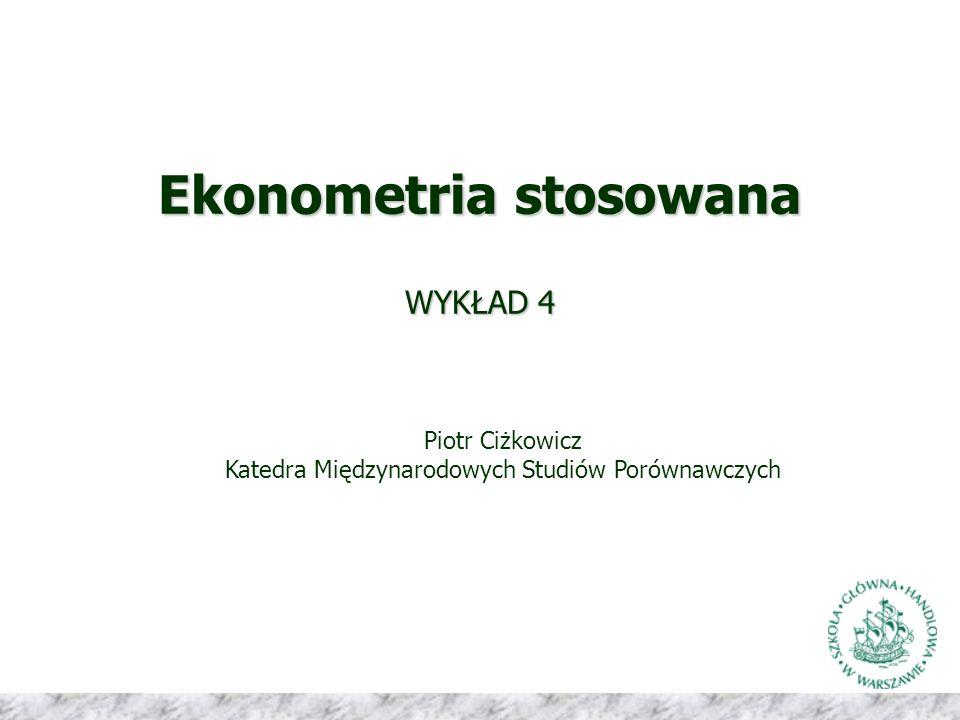 Ekonometria stosowana WYKŁAD 4 Piotr Ciżkowicz Katedra Międzynarodowych Studiów Porównawczych