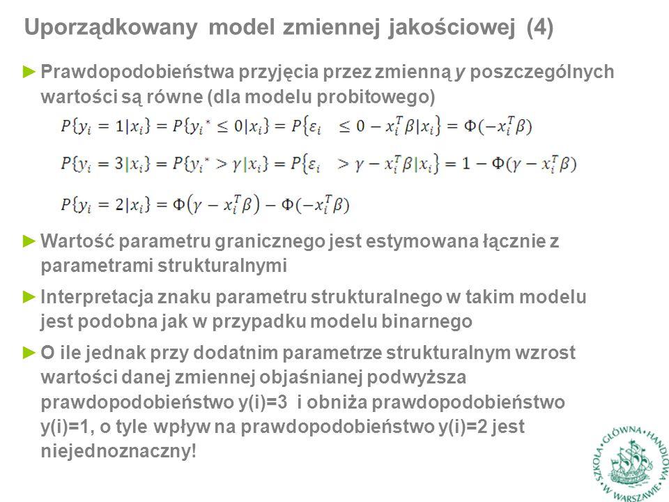 ►Prawdopodobieństwa przyjęcia przez zmienną y poszczególnych wartości są równe (dla modelu probitowego) Uporządkowany model zmiennej jakościowej (4) ►Wartość parametru granicznego jest estymowana łącznie z parametrami strukturalnymi ►Interpretacja znaku parametru strukturalnego w takim modelu jest podobna jak w przypadku modelu binarnego ►O ile jednak przy dodatnim parametrze strukturalnym wzrost wartości danej zmiennej objaśnianej podwyższa prawdopodobieństwo y(i)=3 i obniża prawdopodobieństwo y(i)=1, o tyle wpływ na prawdopodobieństwo y(i)=2 jest niejednoznaczny!