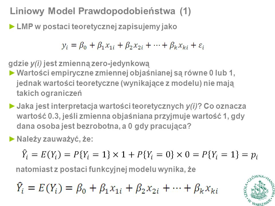 Liniowy Model Prawdopodobieństwa (1) ►LMP w postaci teoretycznej zapisujemy jako gdzie y(i) jest zmienną zero-jedynkową ►Wartości empiryczne zmiennej objaśnianej są równe 0 lub 1, jednak wartości teoretyczne (wynikające z modelu) nie mają takich ograniczeń ►Jaka jest interpretacja wartości teoretycznych y(i).