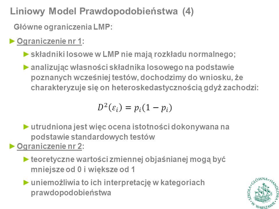 Główne ograniczenia LMP: Liniowy Model Prawdopodobieństwa (4) ►Ograniczenie nr 1: ►składniki losowe w LMP nie mają rozkładu normalnego; ►analizując własności składnika losowego na podstawie poznanych wcześniej testów, dochodzimy do wniosku, że charakteryzuje się on heteroskedastycznością gdyż zachodzi: ►utrudniona jest więc ocena istotności dokonywana na podstawie standardowych testów ►Ograniczenie nr 2: ►teoretyczne wartości zmiennej objaśnianej mogą być mniejsze od 0 i większe od 1 ►uniemożliwia to ich interpretację w kategoriach prawdopodobieństwa