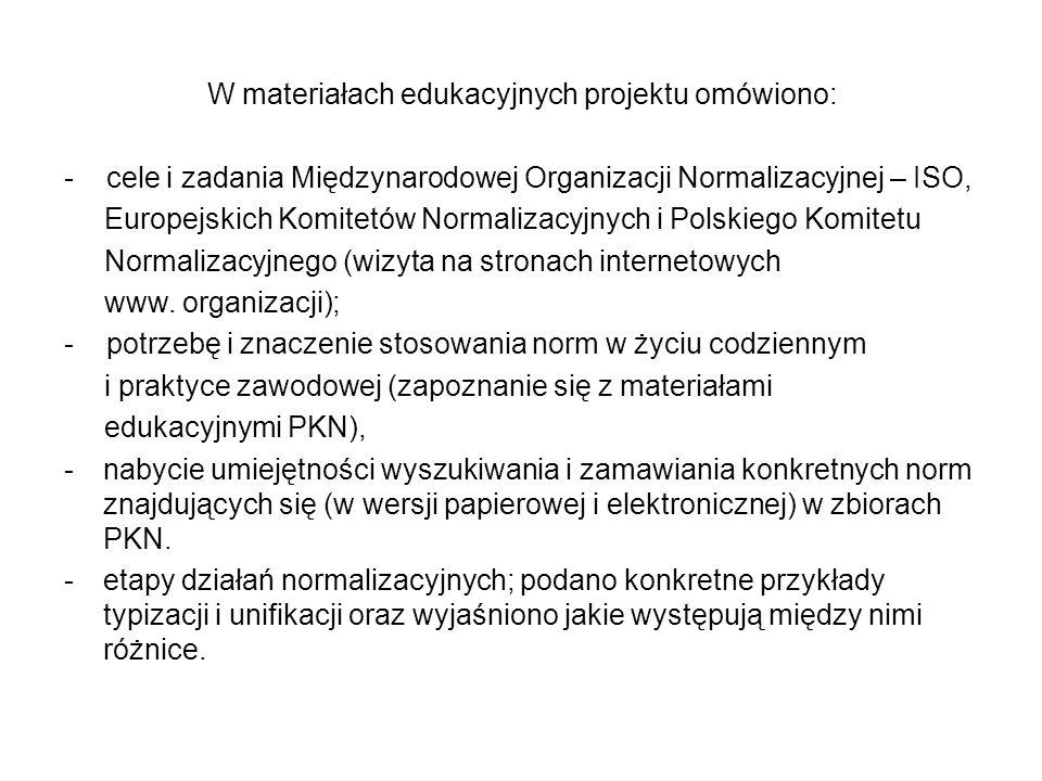 W materiałach edukacyjnych projektu omówiono: - cele i zadania Międzynarodowej Organizacji Normalizacyjnej – ISO, Europejskich Komitetów Normalizacyjnych i Polskiego Komitetu Normalizacyjnego (wizyta na stronach internetowych www.