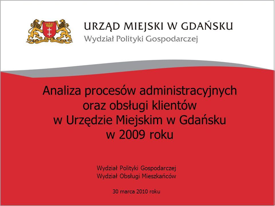 Analiza procesów administracyjnych oraz obsługi klientów w Urzędzie Miejskim w Gdańsku w 2009 roku Wydział Polityki Gospodarczej Wydział Obsługi Mieszkańców 30 marca 2010 roku