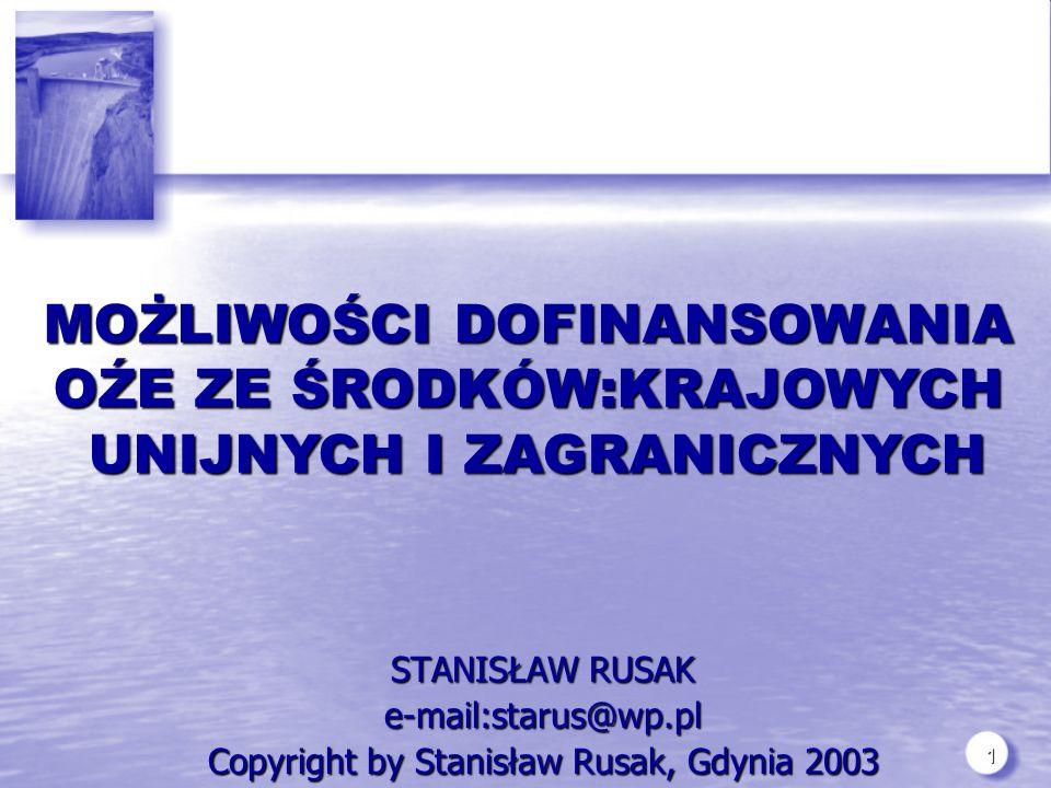 1 STANISŁAW RUSAK e-mail:starus@wp.pl Copyright by Stanisław Rusak, Gdynia 2003 MOŻLIWOŚCI DOFINANSOWANIA OŹE ZE ŚRODKÓW:KRAJOWYCH UNIJNYCH I ZAGRANICZNYCH UNIJNYCH I ZAGRANICZNYCH