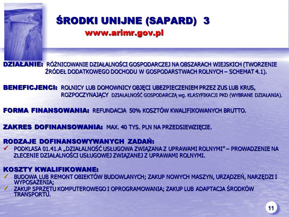 11 ŚRODKI UNIJNE (SAPARD) 3 www.arimr.gov.pl ŚRODKI UNIJNE (SAPARD) 3 www.arimr.gov.pl DZIAŁANIE: RÓŻNICOWANIE DZIAŁALNOŚCI GOSPODARCZEJ NA OBSZARACH WIEJSKICH (TWORZENIE ŹRÓDEŁ DODATKOWEGO DOCHODU W GOSPODARSTWACH ROLNYCH – SCHEMAT 4.1).