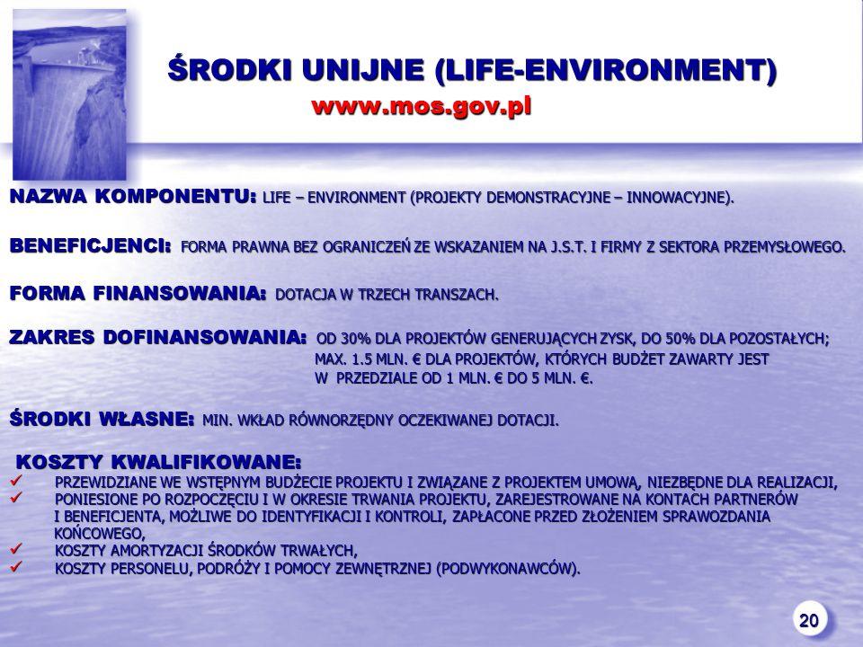 20 ŚRODKI UNIJNE (LIFE-ENVIRONMENT) www.mos.gov.pl ŚRODKI UNIJNE (LIFE-ENVIRONMENT) www.mos.gov.pl NAZWA KOMPONENTU: LIFE – ENVIRONMENT (PROJEKTY DEMONSTRACYJNE – INNOWACYJNE).