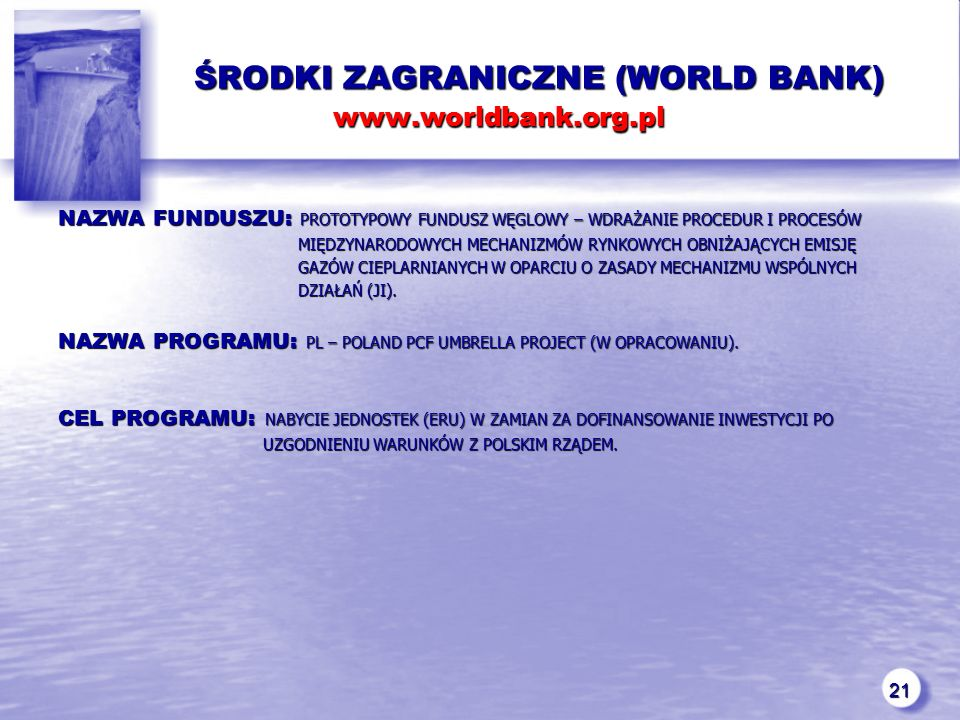 21 ŚRODKI ZAGRANICZNE (WORLD BANK) www.worldbank.org.pl ŚRODKI ZAGRANICZNE (WORLD BANK) www.worldbank.org.pl NAZWA FUNDUSZU: PROTOTYPOWY FUNDUSZ WĘGLOWY – WDRAŻANIE PROCEDUR I PROCESÓW MIĘDZYNARODOWYCH MECHANIZMÓW RYNKOWYCH OBNIŻAJĄCYCH EMISJĘ MIĘDZYNARODOWYCH MECHANIZMÓW RYNKOWYCH OBNIŻAJĄCYCH EMISJĘ GAZÓW CIEPLARNIANYCH W OPARCIU O ZASADY MECHANIZMU WSPÓLNYCH GAZÓW CIEPLARNIANYCH W OPARCIU O ZASADY MECHANIZMU WSPÓLNYCH DZIAŁAŃ (JI).