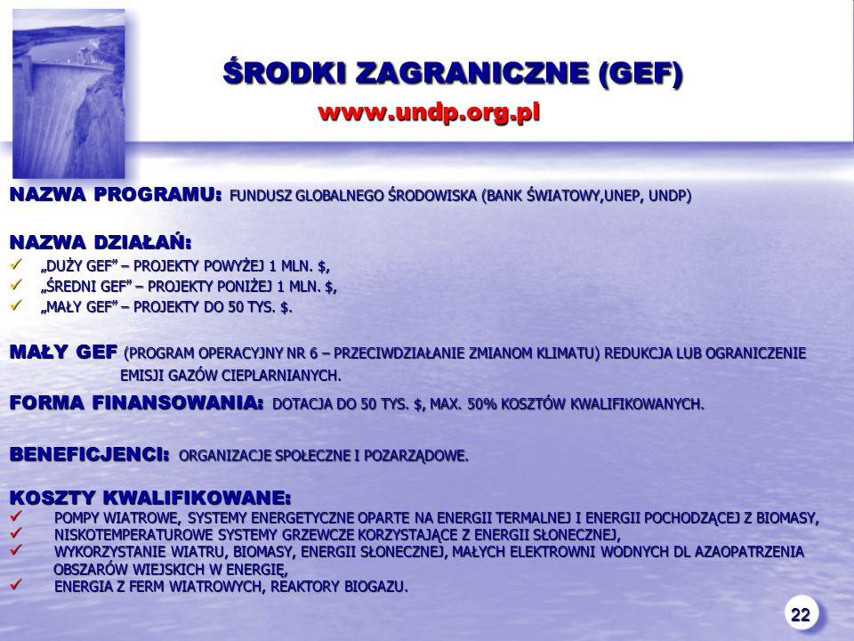 """22 ŚRODKI ZAGRANICZNE (GEF) www.undp.org.pl ŚRODKI ZAGRANICZNE (GEF) www.undp.org.pl NAZWA PROGRAMU: FUNDUSZ GLOBALNEGO ŚRODOWISKA (BANK ŚWIATOWY,UNEP, UNDP) NAZWA DZIAŁAŃ: """"DUŻY GEF – PROJEKTY POWYŻEJ 1 MLN."""